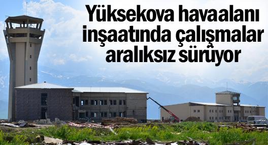 Yüksekova havaalanı inşaatında çalışmalar aralıksız sürüyor