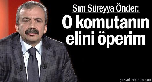 Sırrı Süreyya Önder: O komutanın elini öperim