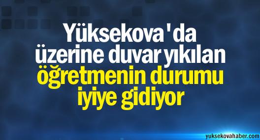 Yüksekova'da üzerine duvar yıkılan öğretmenin durumunun iyi