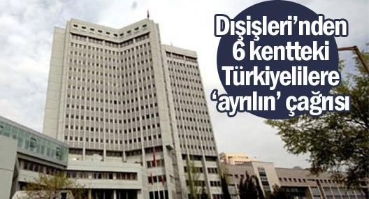 Dışişleri'nden 6 kentteki Türkiyelilere 'ayrılın' çağrısı
