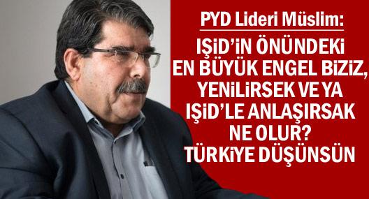 'Türkiye düşünsün; PYD IŞİD'e yenilirse veya IŞİD ile anlaşırsa ne olur?'