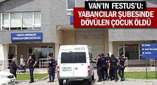 Van'ın Festus'u: Yabancılar Şubesi'nde dövülen çocuk öldü