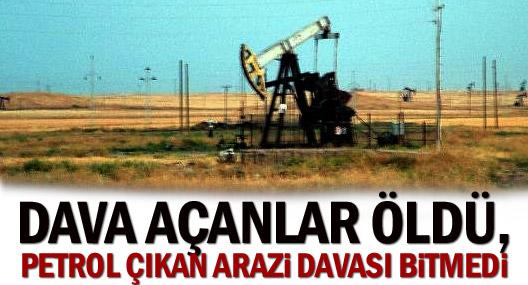 Dava Açanlar Öldü, Petrol Çıkan Arazi Davası Bitmedi