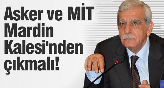 Ahmet Türk: Asker ve MİT Mardin Kalesi'nden çıkmalı!