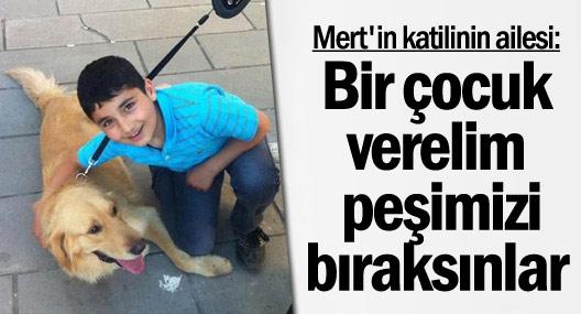 Mert'in katilinin ailesi: Bir çocuk verelim peşimizi bıraksınlar