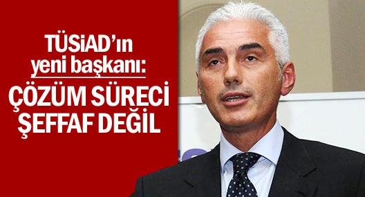 TÜSİAD Başkanı: Çözüm süreci şeffaf değil