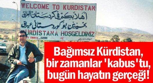Bağımsız Kürdistan, bir zamanlar 'kabus'tu, bugün hayatın gerçeği!