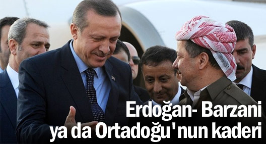 Erdoğan- Barzani ya da Ortadoğu'nun kaderi