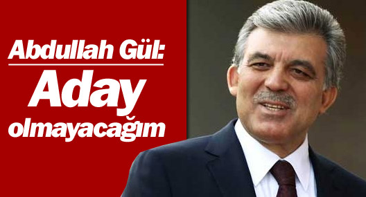 Abdullah Gül: Aday olmayacağım