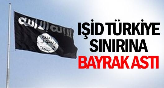 IŞİD Türkiye sınırına bayrak astı