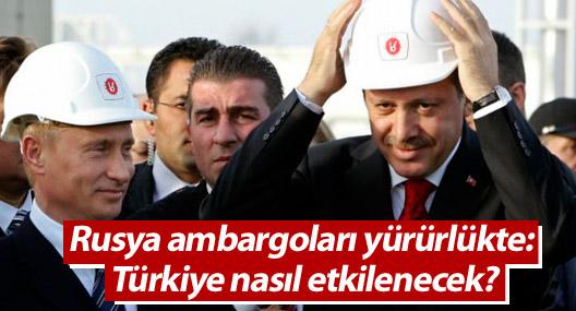 Rusya ambargoları yürürlükte: Türkiye nasıl etkilenecek?