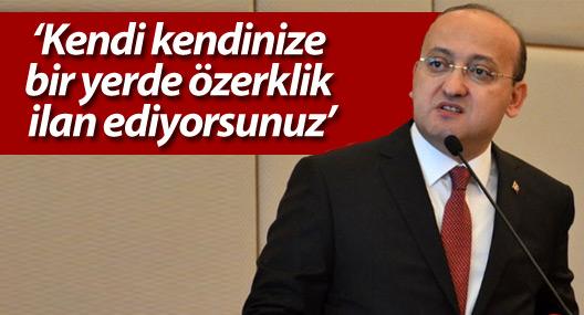 Akdoğan: Kendi kendinize bir yerde özerklik ilan ediyorsunuz