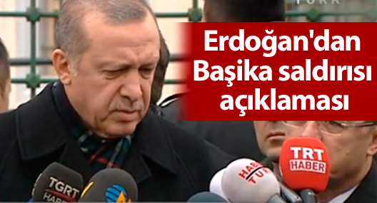 Cumhurbaşkanı Erdoğan'dan Başika saldırısı açıklaması