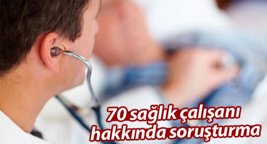 70 sağlık çalışanı hakkında soruşturma