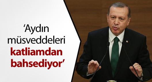 Erdoğan: Aydın müsveddeleri katliamdan bahsediyor