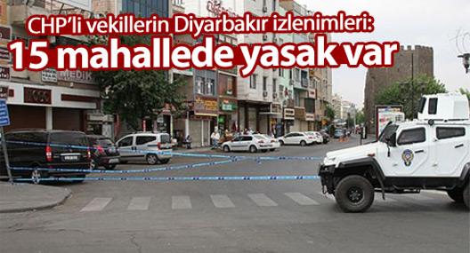 CHP'li vekillerin Diyarbakır izlenimleri: 15 mahallede yasak var