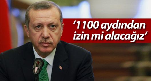 Erdoğan: '1100 aydından izin mi alacağız'