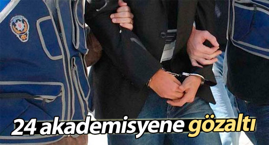 24 akademisyen gözaltına alındı