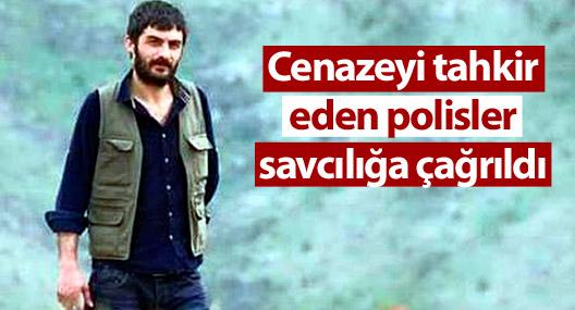 Cenazeyi tahkir eden polisler savcılığa çağrıldı