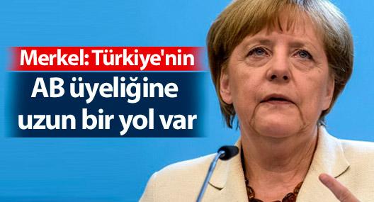 Merkel: Türkiye'nin AB üyeliğine uzun bir yol var