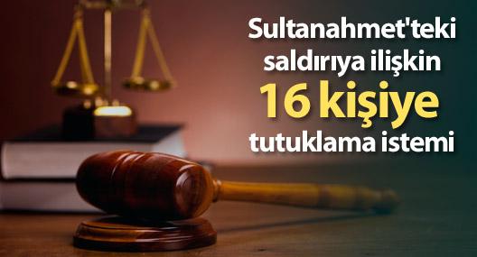 Sultanahmet'teki saldırıya ilişkin 16 kişiye tutuklama istemi