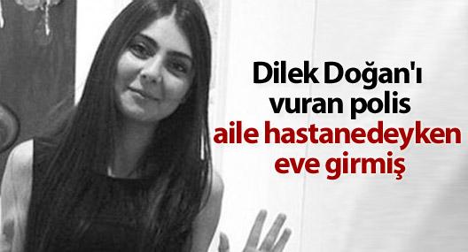 Dilek Doğan'ı vuran polis aile hastanedeyken eve girmiş