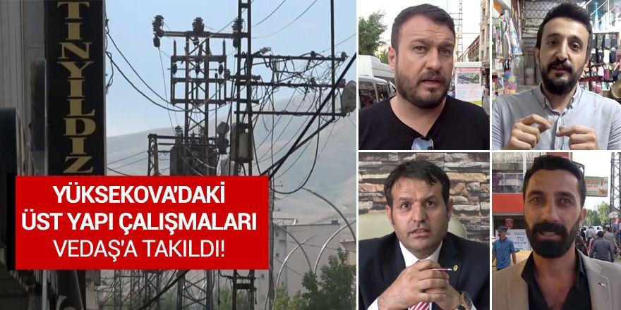 Yüksekova'daki üst yapı çalışmaları VEDAŞ'a takıldı!
